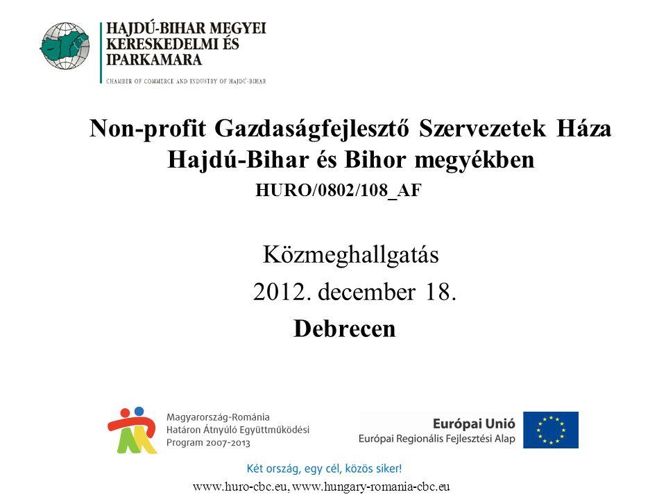 www.huro-cbc.eu, www.hungary-romania-cbc.eu Non-profit Gazdaságfejlesztő Szervezetek Háza Hajdú-Bihar és Bihor megyékben HURO/0802/108_AF Közmeghallgatás 2012.