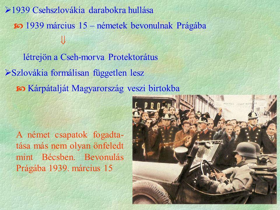  1939 Csehszlovákia darabokra hullása  1939 március 15 – németek bevonulnak Prágába  létrejön a Cseh-morva Protektorátus  Szlovákia formálisan független lesz  Kárpátalját Magyarország veszi birtokba A német csapatok fogadta- tása más nem olyan önfeledt mint Bécsben.