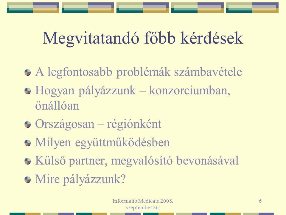 Informatio Medicata 2008. szeptember 26. 6 Megvitatandó főbb kérdések A legfontosabb problémák számbavétele Hogyan pályázzunk – konzorciumban, önállóa
