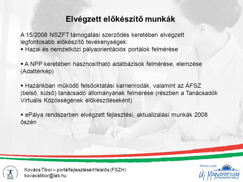 Elvégzett előkészítő munkák A 15/2008 NSZFT támogatási szerződés keretében elvégzett legfontosabb előkészítő tevékenységek:  Hazai és nemzetközi pályaorientációs portálok felmérése  A NPP keretében hasznosítható adatbázisok felmérése, elemzése (Adattérkép)  Hazánkban működő felsőoktatási karrierirodák, valamint az ÁFSZ (belső, külső) tanácsadó állományának felmérése (részben a Tanácsadók Virtuális Közösségének előkészítéseként)  ePálya rendszerben elvégzett fejlesztési, aktualizálási munkák 2008 őszén Kovács Tibor – portálfejlesztésért felelős (FSZH) kovacstibor@lab.hu