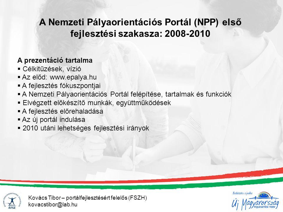 Kovács Tibor – portálfejlesztésért felelős (FSZH) kovacstibor@lab.hu A Nemzeti Pályaorientációs Portál (NPP) első fejlesztési szakasza: 2008-2010 A prezentáció tartalma  Célkitűzések, vízió  Az előd: www.epalya.hu  A fejlesztés fókuszpontjai  A Nemzeti Pályaorientációs Portál felépítése, tartalmak és funkciók  Elvégzett előkészítő munkák, együttműködések  A fejlesztés előrehaladása  Az új portál indulása  2010 utáni lehetséges fejlesztési irányok