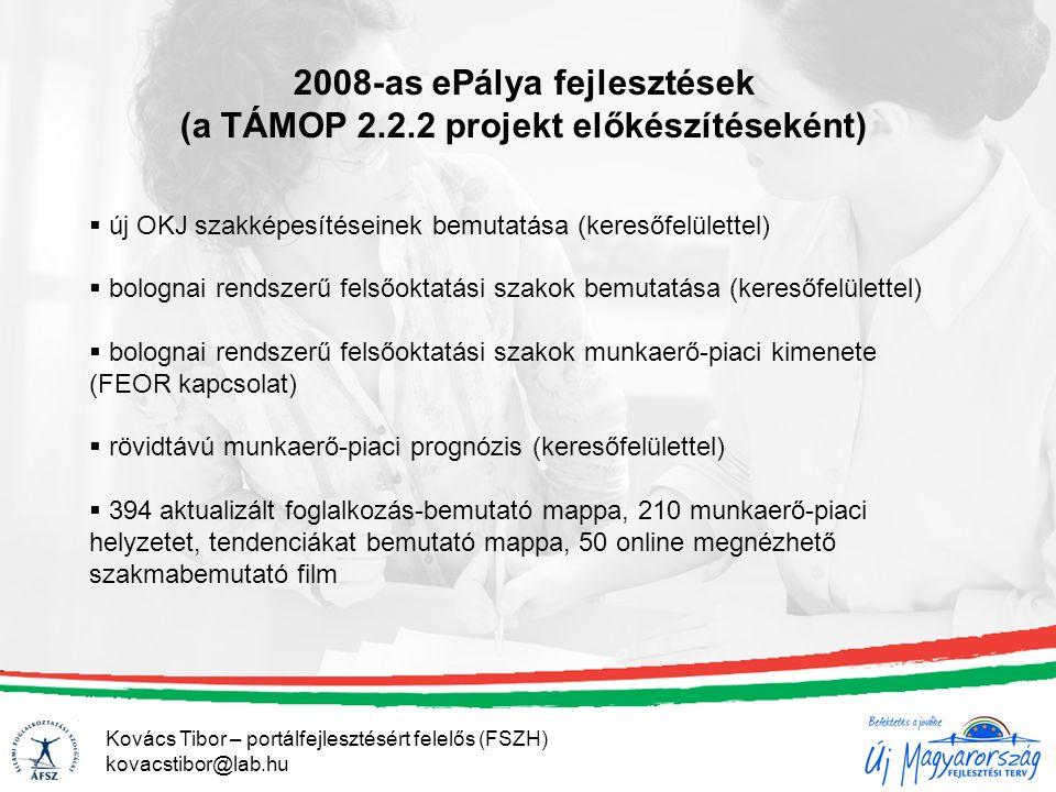 2008-as ePálya fejlesztések (a TÁMOP 2.2.2 projekt előkészítéseként)  új OKJ szakképesítéseinek bemutatása (keresőfelülettel)  bolognai rendszerű felsőoktatási szakok bemutatása (keresőfelülettel)  bolognai rendszerű felsőoktatási szakok munkaerő-piaci kimenete (FEOR kapcsolat)  rövidtávú munkaerő-piaci prognózis (keresőfelülettel)  394 aktualizált foglalkozás-bemutató mappa, 210 munkaerő-piaci helyzetet, tendenciákat bemutató mappa, 50 online megnézhető szakmabemutató film Kovács Tibor – portálfejlesztésért felelős (FSZH) kovacstibor@lab.hu