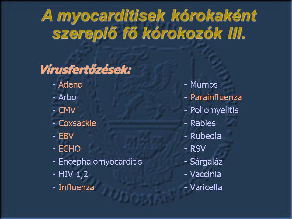 Vírusfertőzések: - Adeno- Mumps - Arbo- Parainfluenza - CMV - Poliomyelitis - Coxsackie - Rabies - EBV- Rubeola - ECHO - RSV - Encephalomyocarditis- Sárgaláz - HIV 1,2- Vaccinia - Influenza- Varicella A myocarditisek kórokaként szereplő fő kórokozók III.