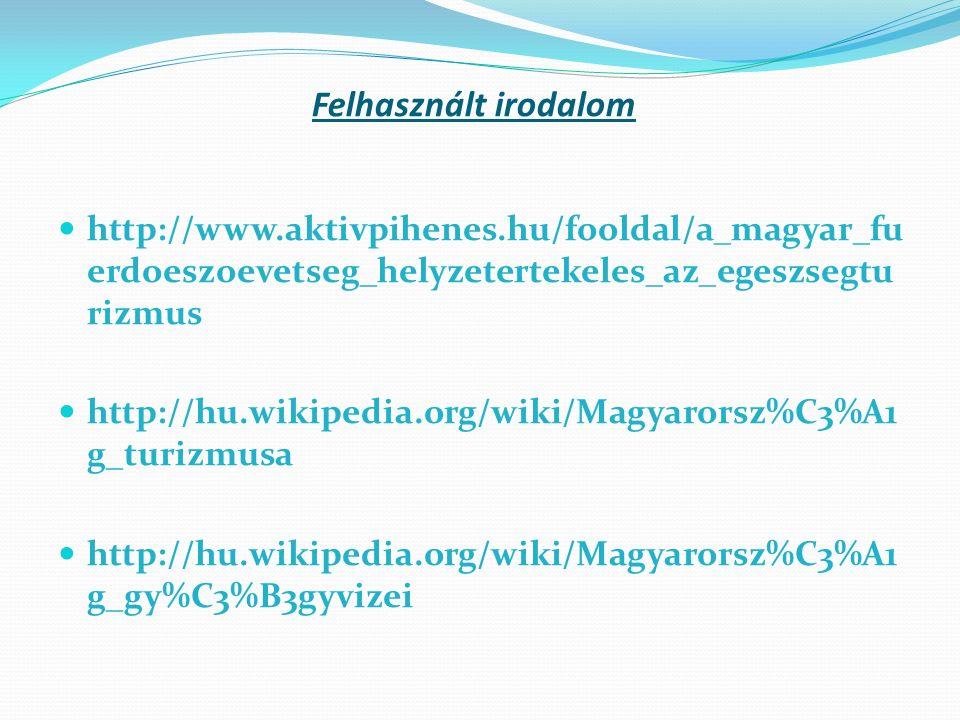 Felhasznált irodalom http://www.aktivpihenes.hu/fooldal/a_magyar_fu erdoeszoevetseg_helyzetertekeles_az_egeszsegtu rizmus http://hu.wikipedia.org/wiki/Magyarorsz%C3%A1 g_turizmusa http://hu.wikipedia.org/wiki/Magyarorsz%C3%A1 g_gy%C3%B3gyvizei