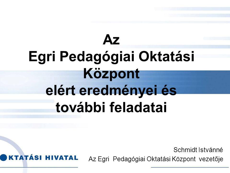 Az Egri Pedagógiai Oktatási Központ elért eredményei és további feladatai Schmidt Istvánné Az Egri Pedagógiai Oktatási Központ vezetője