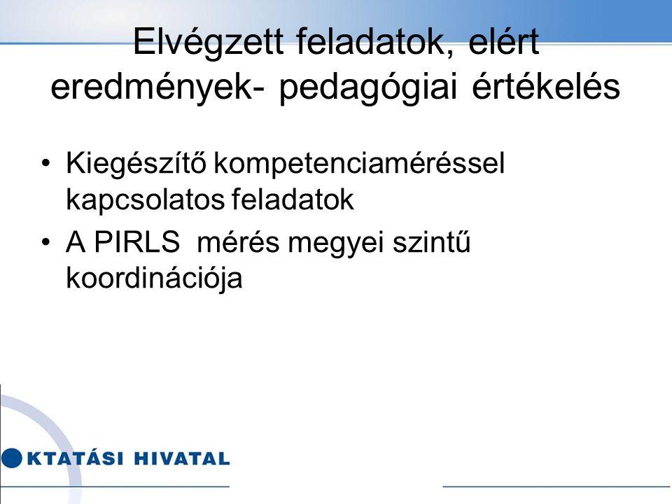 Elvégzett feladatok, elért eredmények- pedagógiai értékelés Kiegészítő kompetenciaméréssel kapcsolatos feladatok A PIRLS mérés megyei szintű koordinációja