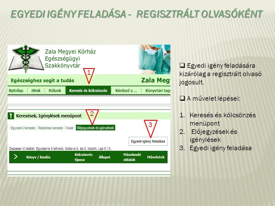 EGYEDI IGÉNY FELADÁSA - REGISZTRÁLT OLVASÓKÉNT  Egyedi igény feladására kizárólag a regisztrált olvasó jogosult.