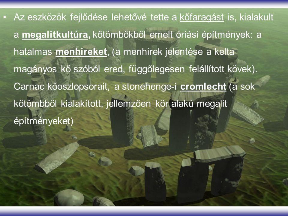 Az eszközök fejlődése lehetővé tette a kőfaragást is, kialakult a megalitkultúra, kőtömbökből emelt óriási építmények: a hatalmas menhireket, (a menhirek jelentése a kelta magányos kő szóból ered, függőlegesen felállított kövek).