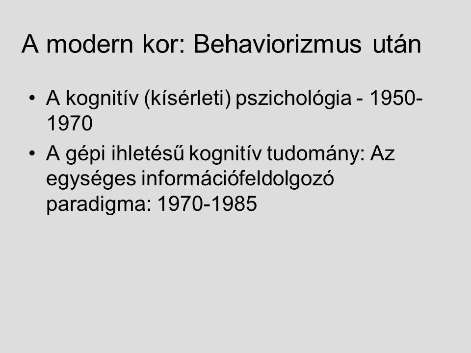 A modern kor: Behaviorizmus után A kognitív (kísérleti) pszichológia - 1950- 1970 A gépi ihletésű kognitív tudomány: Az egységes információfeldolgozó paradigma: 1970-1985
