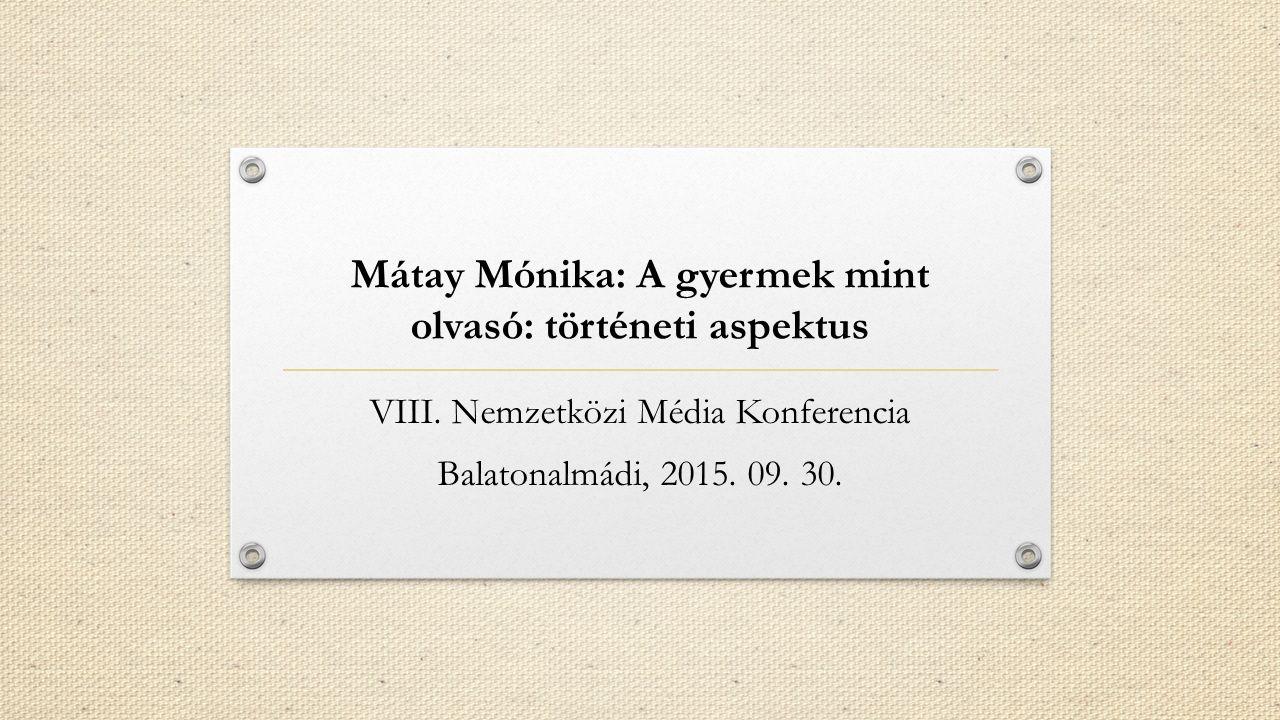 Mátay Mónika: A gyermek mint olvasó: történeti aspektus VIII. Nemzetközi Média Konferencia Balatonalmádi, 2015. 09. 30.