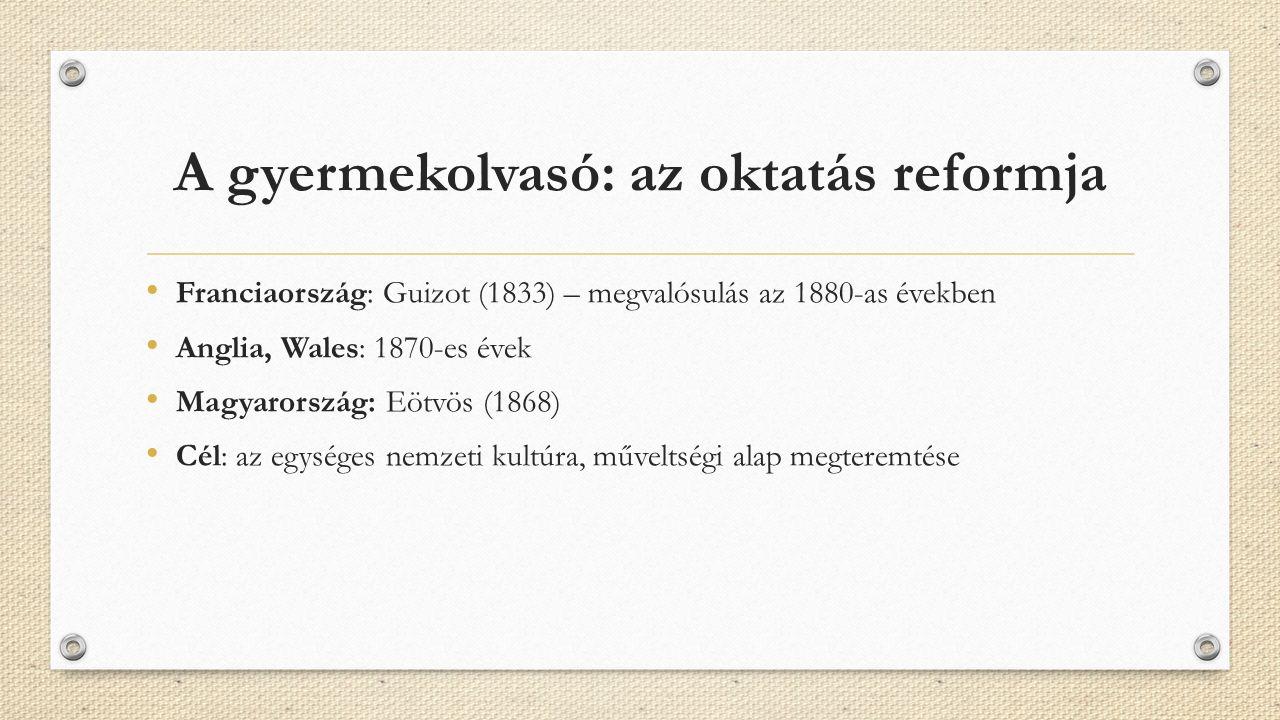 A gyermekolvasó: az oktatás reformja Franciaország: Guizot (1833) – megvalósulás az 1880-as években Anglia, Wales: 1870-es évek Magyarország: Eötvös (