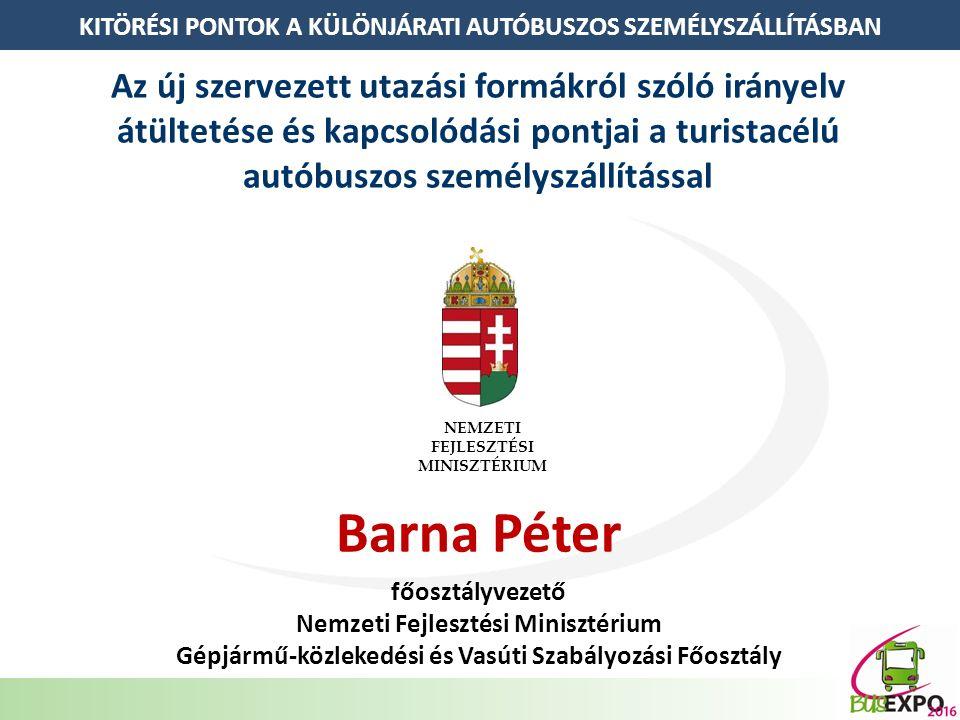 KITÖRÉSI PONTOK A KÜLÖNJÁRATI AUTÓBUSZOS SZEMÉLYSZÁLLÍTÁSBAN Az új szervezett utazási formákról szóló irányelv átültetése és kapcsolódási pontjai a turistacélú autóbuszos személyszállítással Barna Péter főosztályvezető Nemzeti Fejlesztési Minisztérium Gépjármű-közlekedési és Vasúti Szabályozási Főosztály NEMZETI FEJLESZTÉSI MINISZTÉRIUM