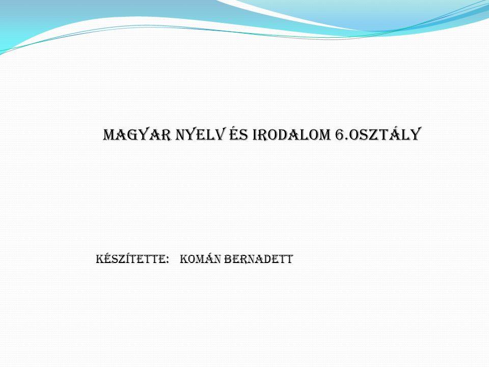 Komán Bernadett Magyar nyelv és irodalom 6.osztály Készítette: