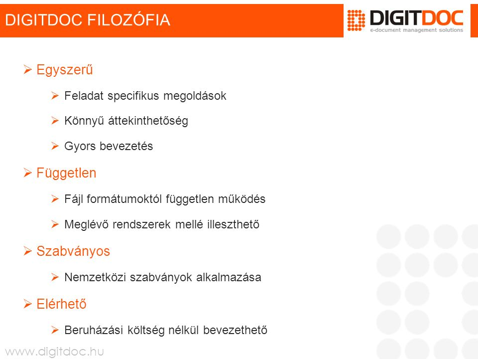 www.digitdoc.hu DIGITDOC FILOZÓFIA  Egyszerű  Feladat specifikus megoldások  Könnyű áttekinthetőség  Gyors bevezetés  Független  Fájl formátumoktól független működés  Meglévő rendszerek mellé illeszthető  Szabványos  Nemzetközi szabványok alkalmazása  Elérhető  Beruházási költség nélkül bevezethető