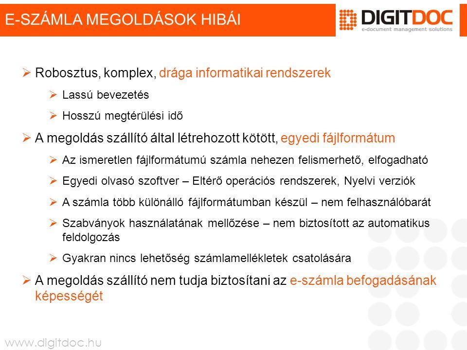 www.digitdoc.hu MIBEN MÁS A DIGITDOC E-SZÁMLA  Önálló, külső informatikai modul, mely bármely rendszerhez illeszthető  Költséghatékony, mivel nincs implementációs vagy beruházási költség  Napok alatt bevezethető  A rendszer gondoskodik a kézbesítésről és a letöltés menedzselésről  A DigitDoc E-számla mindössze egyetlen PDF formátumú fájl, mely eleget tesz minden jogszabályi követelménynek  A számla egyedi olvasó szoftver telepítése nélkül megtekinthető  Az elektronikus számlához tetszőleges számú és formátumú melléklet csatolható, azok hitelesítése a számlával együtt történik  Nemzetközi szabványt is alkalmaz, így a számlafeldolgozás automatizálható  Teljes körű számla-adminisztrációs rendszert tartalmaz