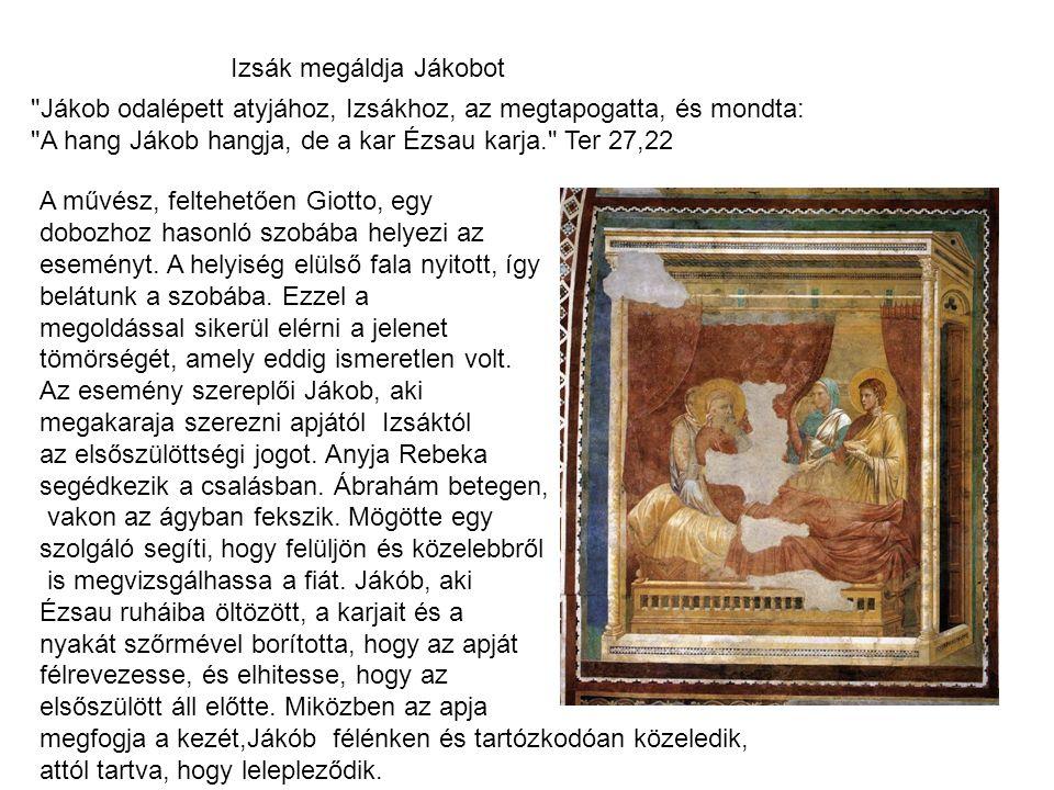 Izsák megáldja Jákobot Jákob odalépett atyjához, Izsákhoz, az megtapogatta, és mondta: A hang Jákob hangja, de a kar Ézsau karja. Ter 27,22 A művész, feltehetően Giotto, egy dobozhoz hasonló szobába helyezi az eseményt.
