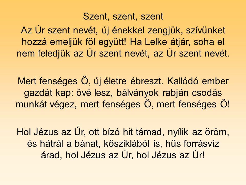Szent, szent, szent Az Úr szent nevét, új énekkel zengjük, szívünket hozzá emeljük föl együtt! Ha Lelke átjár, soha el nem feledjük az Úr szent nevét,
