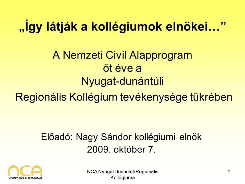 """NCA Nyugat-dunántúli Regionális Kollégiuma """"Így látják a kollégiumok elnökei… A Nemzeti Civil Alapprogram öt éve a Nyugat-dunántúli Regionális Kollégium tevékenysége tükrében Előadó: Nagy Sándor kollégiumi elnök 2009."""
