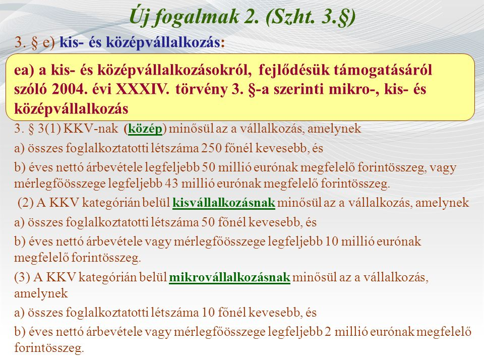 Új fogalmak 2. (Szht. 3.§) 3. § e) kis- és középvállalkozás: 3. § 3(1) KKV-nak (közép) minősül az a vállalkozás, amelynek a) összes foglalkoztatotti l