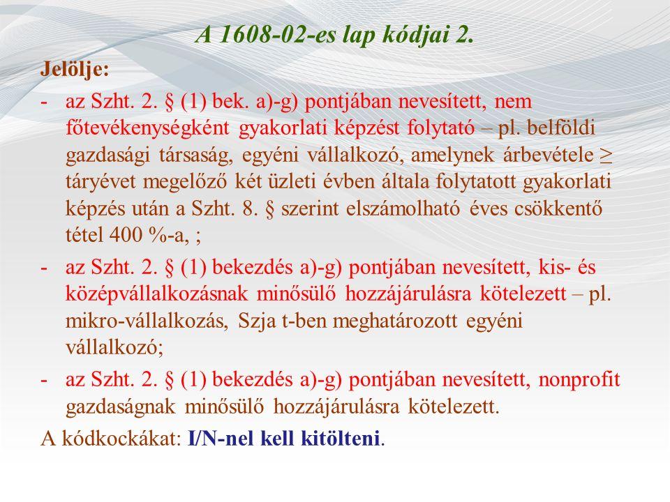 A 1608-02-es lap kódjai 2. Jelölje: -az Szht. 2. § (1) bek. a)-g) pontjában nevesített, nem főtevékenységként gyakorlati képzést folytató – pl. belföl