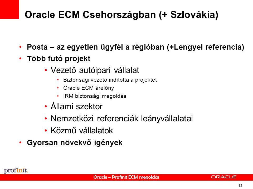 Oracle – Profinit ECM megoldás 13 Oracle ECM Csehországban (+ Szlovákia) Posta – az egyetlen ügyfél a régióban (+Lengyel referencia) Több futó projekt Vezető autóipari vállalat Biztonsági vezető indította a projektet Oracle ECM árelőny IRM biztonsági megoldás Állami szektor Nemzetközi referenciák leányvállalatai Közmű vállalatok Gyorsan növekvő igények
