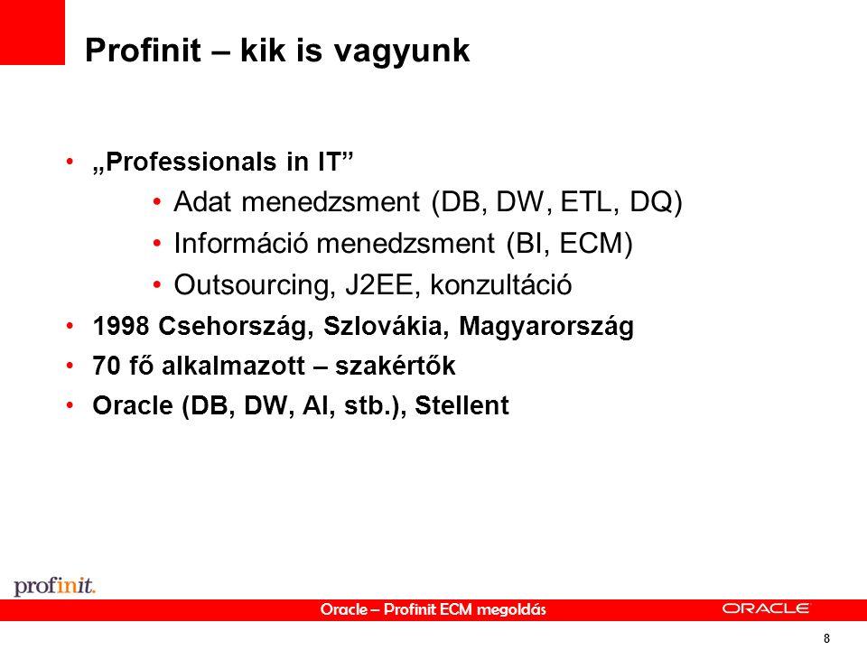 """Oracle – Profinit ECM megoldás 8 Profinit – kik is vagyunk """"Professionals in IT Adat menedzsment (DB, DW, ETL, DQ) Információ menedzsment (BI, ECM) Outsourcing, J2EE, konzultáció 1998 Csehország, Szlovákia, Magyarország 70 fő alkalmazott – szakértők Oracle (DB, DW, AI, stb.), Stellent"""