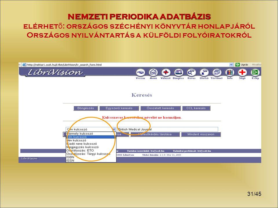 31/45 NEMZETI PERIODIKA ADATBÁZIS NEMZETI PERIODIKA ADATBÁZIS elérhet ő : országos széchényi könyvtár honlapjáról Országos nyilvántartás a külföldi folyóiratokról