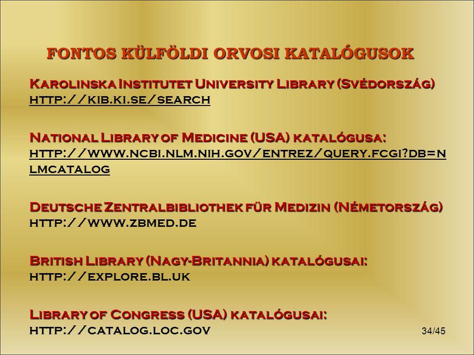 34/45 FONTOS KÜLFÖLDI ORVOSI KATALÓGUSOK Karolinska Institutet University Library (Svédország) Karolinska Institutet University Library (Svédország) http://kib.ki.se/search National Library of Medicine (USA) katalógusa: National Library of Medicine (USA) katalógusa: http://www.ncbi.nlm.nih.gov/entrez/query.fcgi db=n lmcatalog Deutsche Zentralbibliothek für Medizin (Németország) Deutsche Zentralbibliothek für Medizin (Németország) http://www.zbmed.de British Library (Nagy-Britannia) katalógusai: British Library (Nagy-Britannia) katalógusai: http://explore.bl.uk Library of Congress (USA) katalógusai: Library of Congress (USA) katalógusai: http://catalog.loc.gov