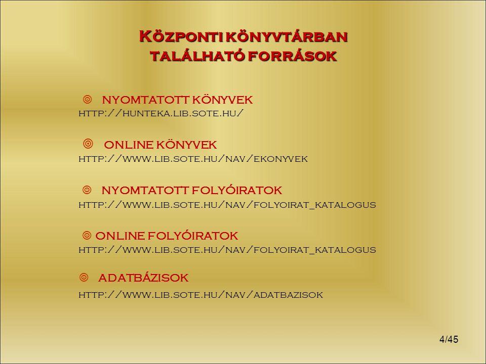 4/45 Központi könyvtárban található források  nyomtatott könyvek http://hunteka.lib.sote.hu/  online könyvek http://www.lib.sote.hu/nav/ekonyvek  nyomtatott folyóiratok http://www.lib.sote.hu/nav/folyoirat_katalogus  online folyóiratok http://www.lib.sote.hu/nav/folyoirat_katalogus  adatbázisok http://www.lib.sote.hu/nav/adatbazisok