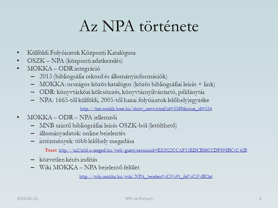 Az NPA története Külföldi Folyóiratok Központi Katalógusa OSZK – NPA (központi adatkezelés) MOKKA – ODR integráció – 2013 (bibliográfia rekord és állományinformációk) – MOKKA: országos közös katalógus (közös bibliográfiai leírás + link) – ODR: könyvtárközi kölcsönzés, könyvtárnyilvántartó, példánytár – NPA: 1665-től külföldi, 2005-től hazai folyóiratok lelőhelyjegyzéke http://tmt.omikk.bme.hu/show_news.html?id=5589&issue_id=534 MOKKA – ODR – NPA jellemzői – MNB szintű bibliográfiai leírás OSZK-ból (letölthető) – állományadatok: online bejelentés – intézmények: több lelőhely megadása Teszt: http://m2.bibl.u-szeged.hu/web/guest;jsessionid=E82022CCAF31EDCB88CCDF898BC1C42Bhttp://m2.bibl.u-szeged.hu/web/guest;jsessionid=E82022CCAF31EDCB88CCDF898BC1C42B – közvetlen kérés indítás – Wiki MOKKA – NPA bejelentő felület http://wiki.mokka.hu/wiki/NPA_bejelent%C5%91_fel%C3%BClet 2014.02.13.NPA tanfolyam2