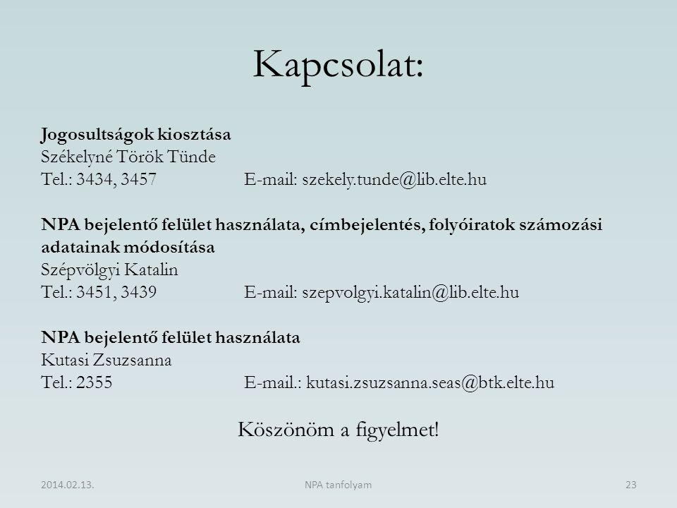 Kapcsolat: 2014.02.13.NPA tanfolyam23 Jogosultságok kiosztása Székelyné Török Tünde Tel.: 3434, 3457E-mail: szekely.tunde@lib.elte.hu NPA bejelentő felület használata, címbejelentés, folyóiratok számozási adatainak módosítása Szépvölgyi Katalin Tel.: 3451, 3439E-mail: szepvolgyi.katalin@lib.elte.hu NPA bejelentő felület használata Kutasi Zsuzsanna Tel.: 2355E-mail.: kutasi.zsuzsanna.seas@btk.elte.hu Köszönöm a figyelmet!