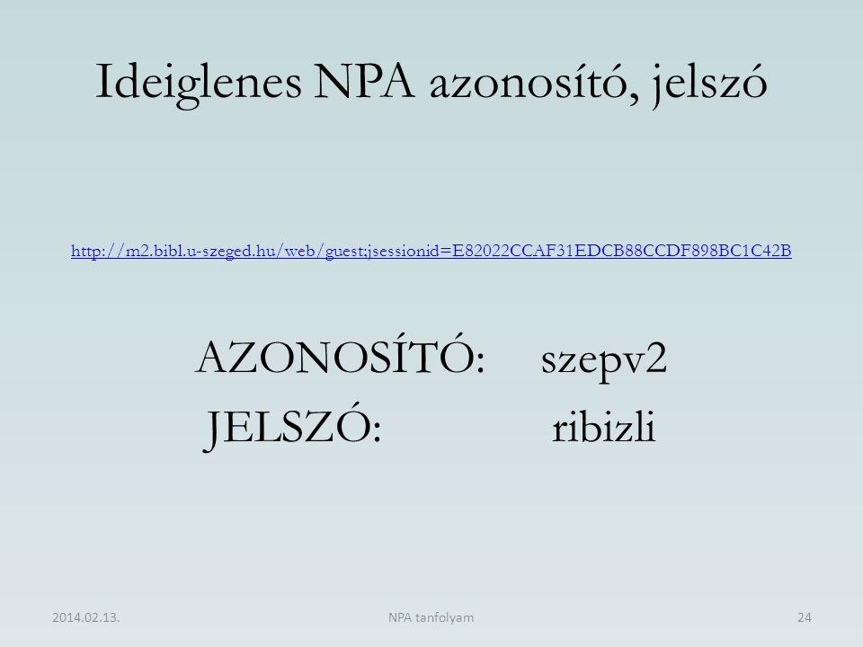 Ideiglenes NPA azonosító, jelszó http://m2.bibl.u-szeged.hu/web/guest;jsessionid=E82022CCAF31EDCB88CCDF898BC1C42B AZONOSÍTÓ:szepv2 JELSZÓ:ribizli 2014.02.13.NPA tanfolyam24