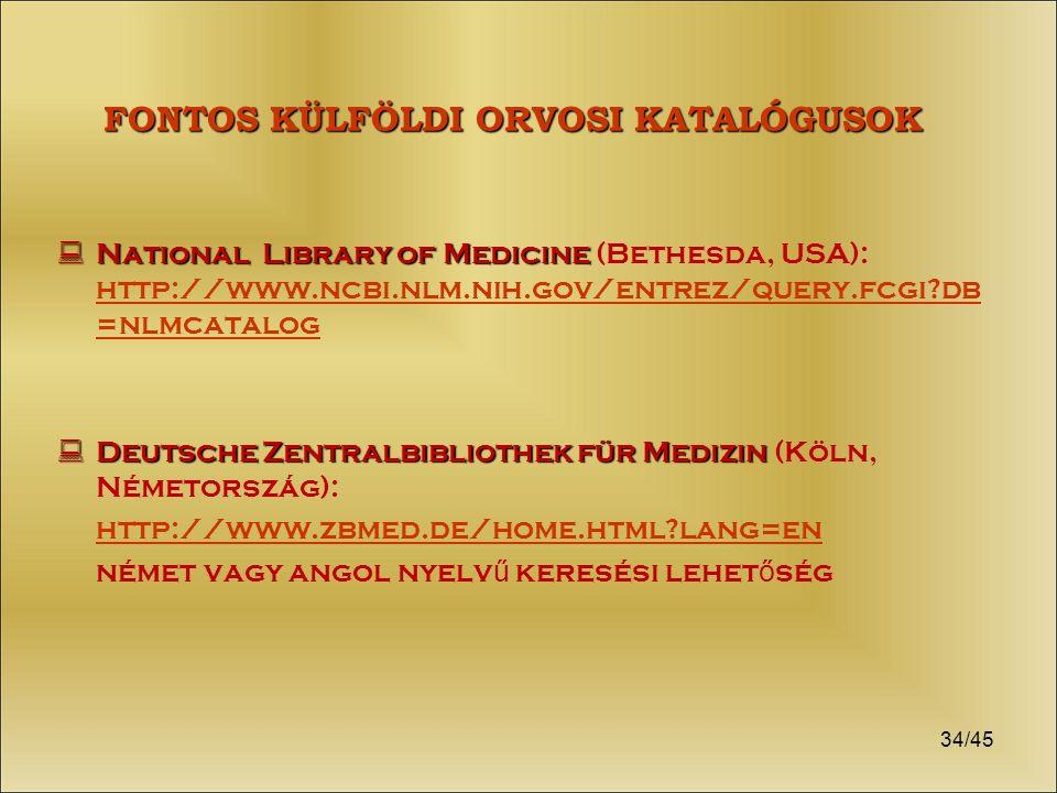34/45 FONTOS KÜLFÖLDI ORVOSI KATALÓGUSOK  National Library of Medicine  National Library of Medicine (Bethesda, USA): http://www.ncbi.nlm.nih.gov/entrez/query.fcgi?db =nlmcatalog http://www.ncbi.nlm.nih.gov/entrez/query.fcgi?db =nlmcatalog  Deutsche Zentralbibliothek für Medizin  Deutsche Zentralbibliothek für Medizin (Köln, Németország): http://www.zbmed.de/home.html?lang=en német vagy angol nyelv ű keresési lehet ő ség
