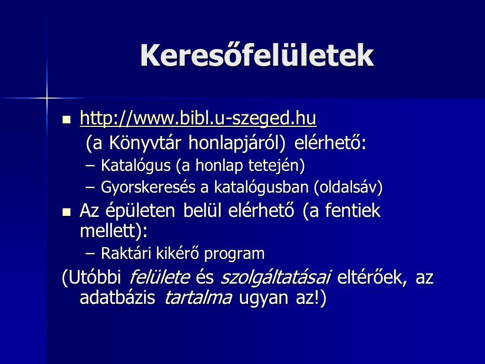 Keresőfelületek http://www.bibl.u-szeged.hu http://www.bibl.u-szeged.hu http://www.bibl.u-szeged.hu (a Könyvtár honlapjáról) elérhető: –Katalógus (a honlap tetején) –Gyorskeresés a katalógusban (oldalsáv) Az épületen belül elérhető (a fentiek mellett): Az épületen belül elérhető (a fentiek mellett): –Raktári kikérő program (Utóbbi felülete és szolgáltatásai eltérőek, az adatbázis tartalma ugyan az!)