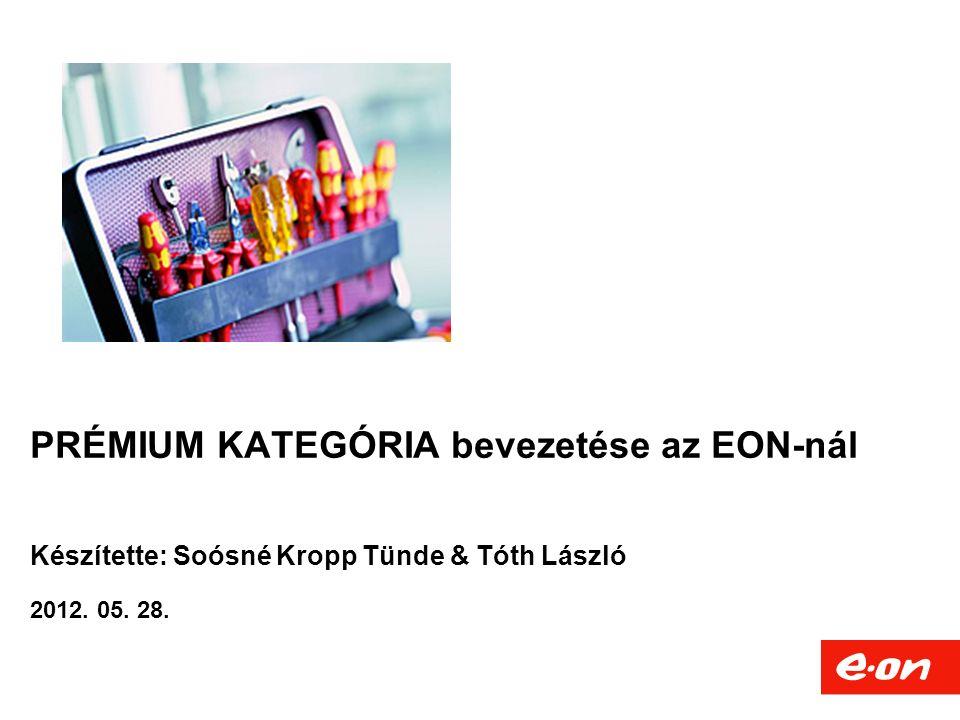 PRÉMIUM KATEGÓRIA bevezetése az EON-nál Készítette: Soósné Kropp Tünde & Tóth László 2012. 05. 28.