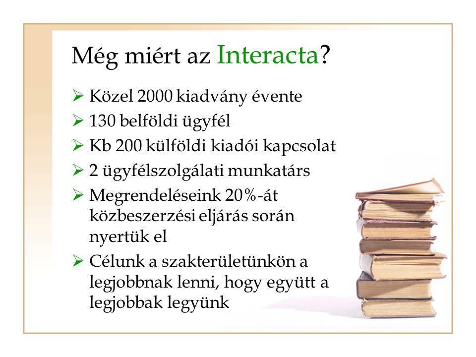Még miért az Interacta?  Közel 2000 kiadvány évente  130 belföldi ügyfél  Kb 200 külföldi kiadói kapcsolat  2 ügyfélszolgálati munkatárs  Megrend