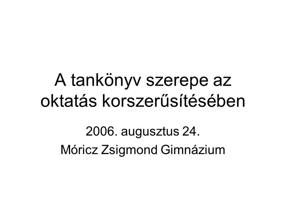 A tankönyv szerepe az oktatás korszerűsítésében 2006. augusztus 24. Móricz Zsigmond Gimnázium