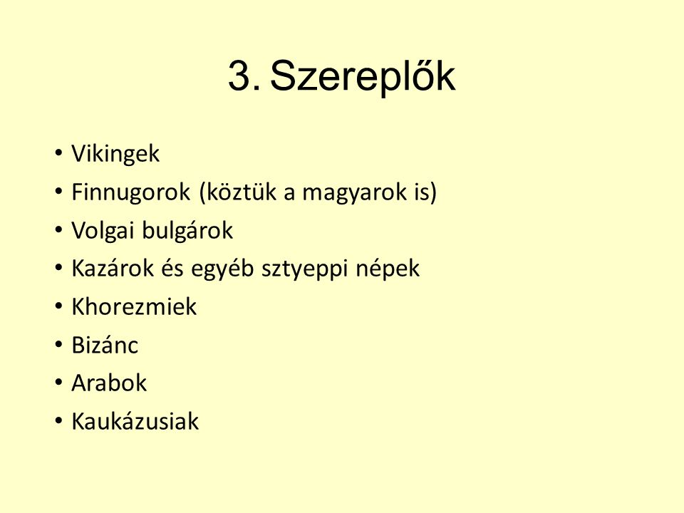 3.Szereplők Vikingek Finnugorok (köztük a magyarok is) Volgai bulgárok Kazárok és egyéb sztyeppi népek Khorezmiek Bizánc Arabok Kaukázusiak