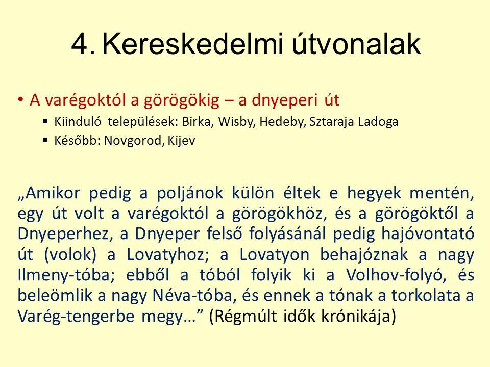 """4.Kereskedelmi útvonalak A varégoktól a görögökig ‒ a dnyeperi út  Kiinduló települések: Birka, Wisby, Hedeby, Sztaraja Ladoga  Később: Novgorod, Kijev """"Amikor pedig a poljánok külön éltek e hegyek mentén, egy út volt a varégoktól a görögökhöz, és a görögöktől a Dnyeperhez, a Dnyeper felső folyásánál pedig hajóvontató út (volok) a Lovatyhoz; a Lovatyon behajóznak a nagy Ilmeny-tóba; ebből a tóból folyik ki a Volhov-folyó, és beleömlik a nagy Néva-tóba, és ennek a tónak a torkolata a Varég-tengerbe megy… (Régmúlt idők krónikája)"""