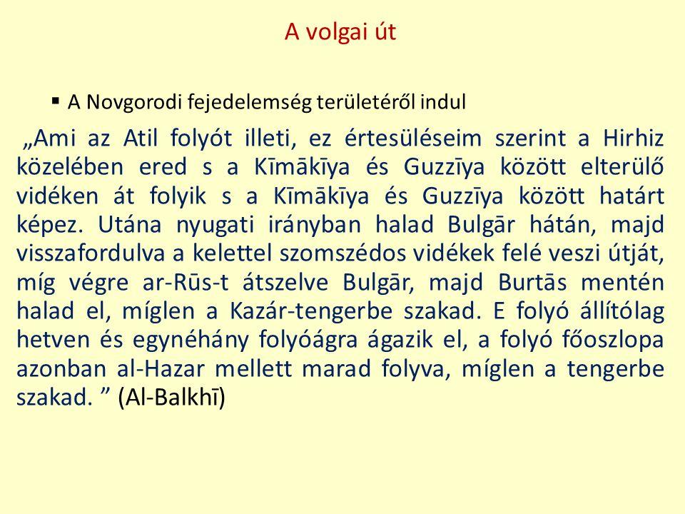 """A volgai út  A Novgorodi fejedelemség területéről indul """"Ami az Atil folyót illeti, ez értesüléseim szerint a Hirhiz közelében ered s a Kīmākīya és G"""