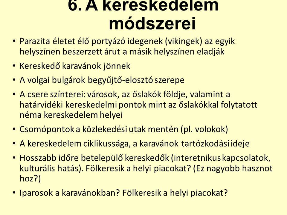 6.A kereskedelem módszerei Parazita életet élő portyázó idegenek (vikingek) az egyik helyszínen beszerzett árut a másik helyszínen eladják Kereskedő karavánok jönnek A volgai bulgárok begyűjtő-elosztó szerepe A csere színterei: városok, az őslakók földje, valamint a határvidéki kereskedelmi pontok mint az őslakókkal folytatott néma kereskedelem helyei Csomópontok a közlekedési utak mentén (pl.