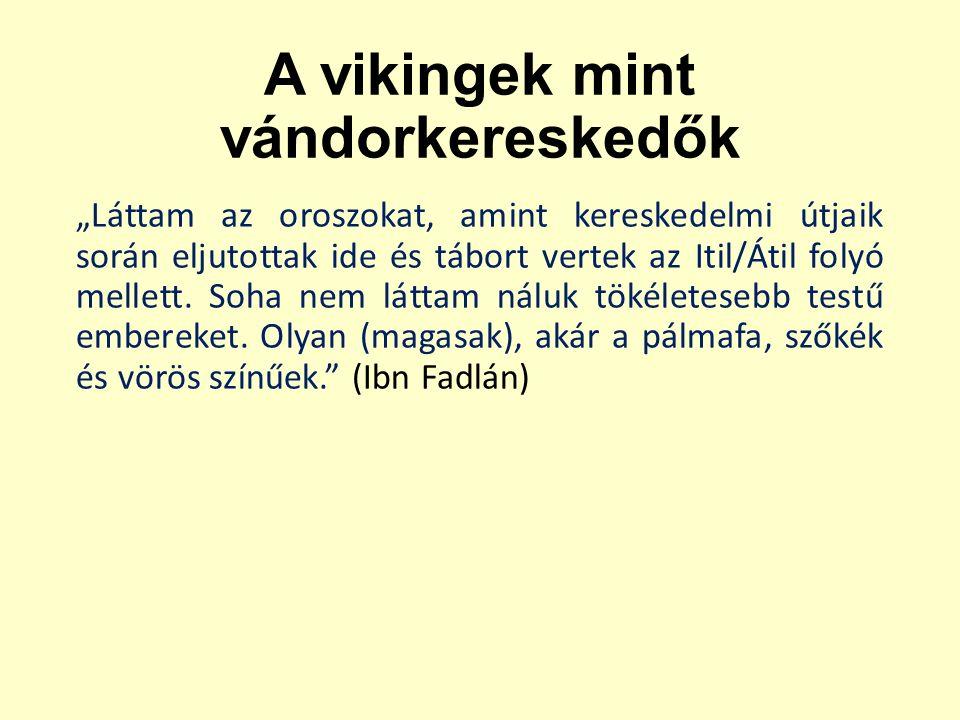 """A vikingek mint vándorkereskedők """"Láttam az oroszokat, amint kereskedelmi útjaik során eljutottak ide és tábort vertek az Itil/Átil folyó mellett."""