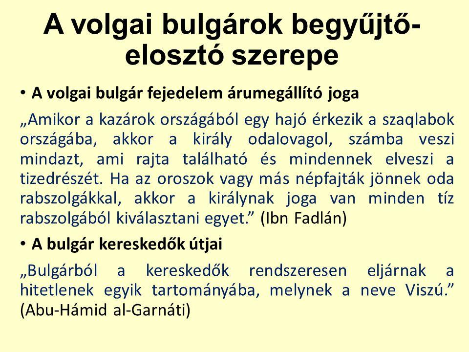 """A volgai bulgárok begyűjtő- elosztó szerepe A volgai bulgár fejedelem árumegállító joga """"Amikor a kazárok országából egy hajó érkezik a szaqlabok országába, akkor a király odalovagol, számba veszi mindazt, ami rajta található és mindennek elveszi a tizedrészét."""