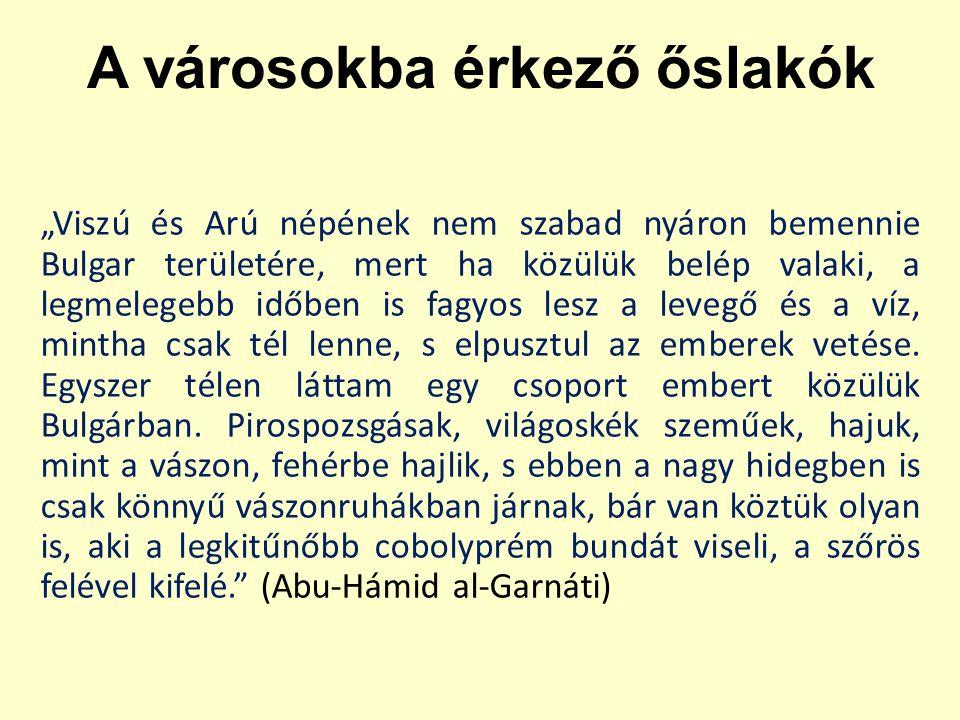 """A városokba érkező őslakók """"Viszú és Arú népének nem szabad nyáron bemennie Bulgar területére, mert ha közülük belép valaki, a legmelegebb időben is fagyos lesz a levegő és a víz, mintha csak tél lenne, s elpusztul az emberek vetése."""