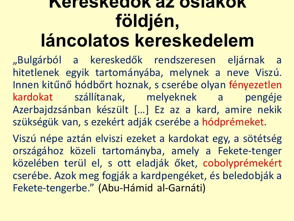 """Kereskedők az őslakók földjén, láncolatos kereskedelem """"Bulgárból a kereskedők rendszeresen eljárnak a hitetlenek egyik tartományába, melynek a neve Viszú."""