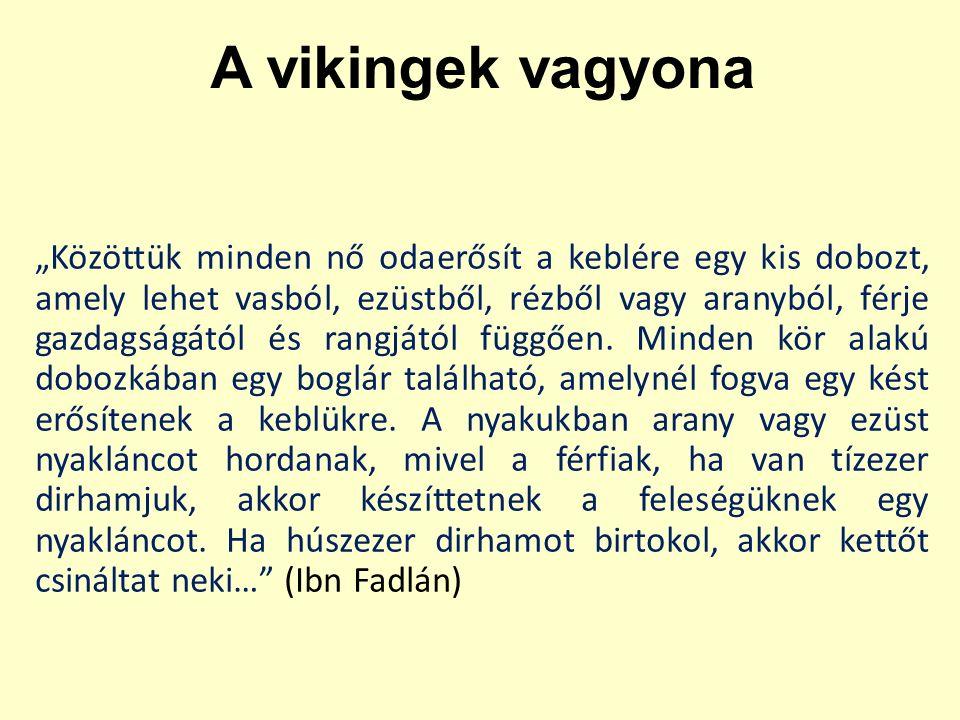 """A vikingek vagyona """"Közöttük minden nő odaerősít a keblére egy kis dobozt, amely lehet vasból, ezüstből, rézből vagy aranyból, férje gazdagságától és"""