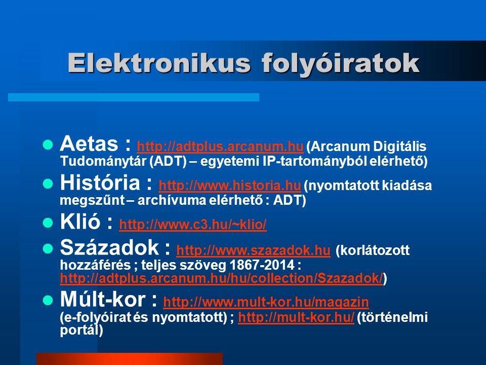 Elektronikus folyóiratok Aetas : http://adtplus.arcanum.hu (Arcanum Digitális Tudománytár (ADT) – egyetemi IP-tartományból elérhető) http://adtplus.arcanum.hu História : http://www.historia.hu (nyomtatott kiadása megszűnt – archívuma elérhető : ADT) http://www.historia.hu Klió : http://www.c3.hu/~klio/ http://www.c3.hu/~klio/ Századok : http://www.szazadok.hu (korlátozott hozzáférés ; teljes szöveg 1867-2014 : http://adtplus.arcanum.hu/hu/collection/Szazadok/) http://www.szazadok.hu http://adtplus.arcanum.hu/hu/collection/Szazadok/ Múlt-kor : http://www.mult-kor.hu/magazin (e-folyóirat és nyomtatott) ; http://mult-kor.hu/ (történelmi portál) http://www.mult-kor.hu/magazinhttp://mult-kor.hu/