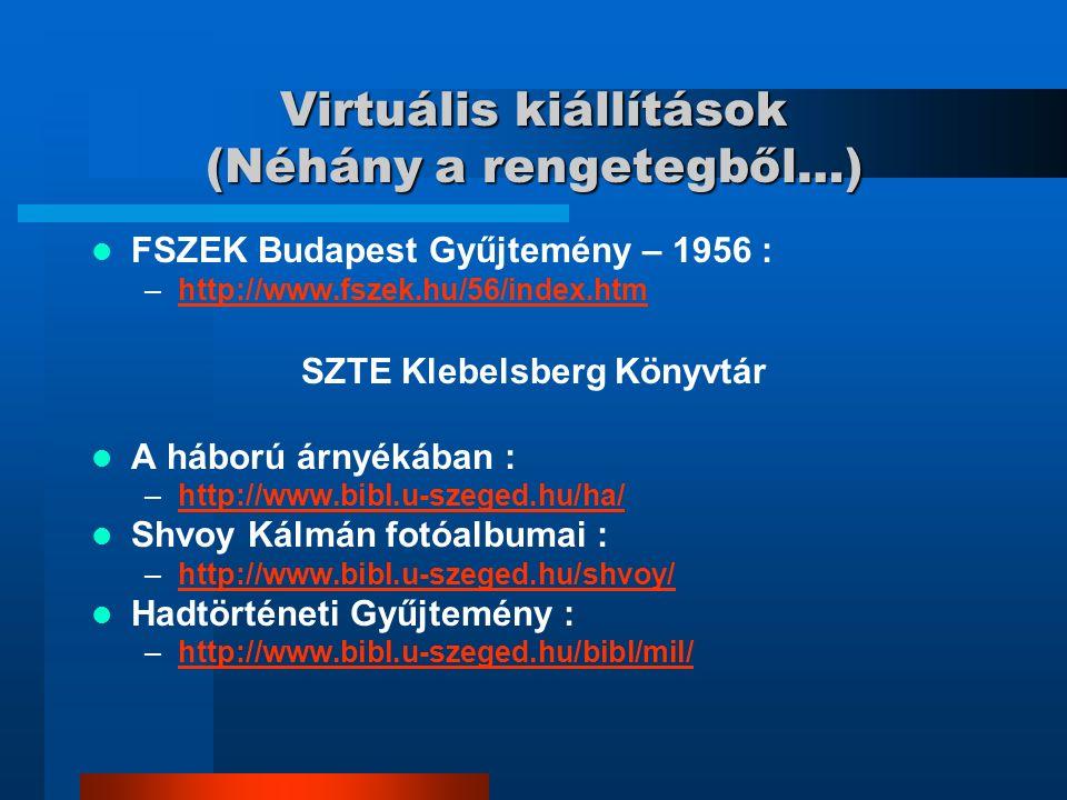 Virtuális kiállítások (Néhány a rengetegből…) FSZEK Budapest Gyűjtemény – 1956 : –http://www.fszek.hu/56/index.htmhttp://www.fszek.hu/56/index.htm SZTE Klebelsberg Könyvtár A háború árnyékában : –http://www.bibl.u-szeged.hu/ha/http://www.bibl.u-szeged.hu/ha/ Shvoy Kálmán fotóalbumai : –http://www.bibl.u-szeged.hu/shvoy/http://www.bibl.u-szeged.hu/shvoy/ Hadtörténeti Gyűjtemény : –http://www.bibl.u-szeged.hu/bibl/mil/http://www.bibl.u-szeged.hu/bibl/mil/