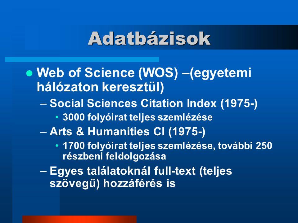 Adatbázisok Web of Science (WOS) –(egyetemi hálózaton keresztül) –Social Sciences Citation Index (1975-) 3000 folyóirat teljes szemlézése –Arts & Humanities CI (1975-) 1700 folyóirat teljes szemlézése, további 250 részbeni feldolgozása –Egyes találatoknál full-text (teljes szövegű) hozzáférés is