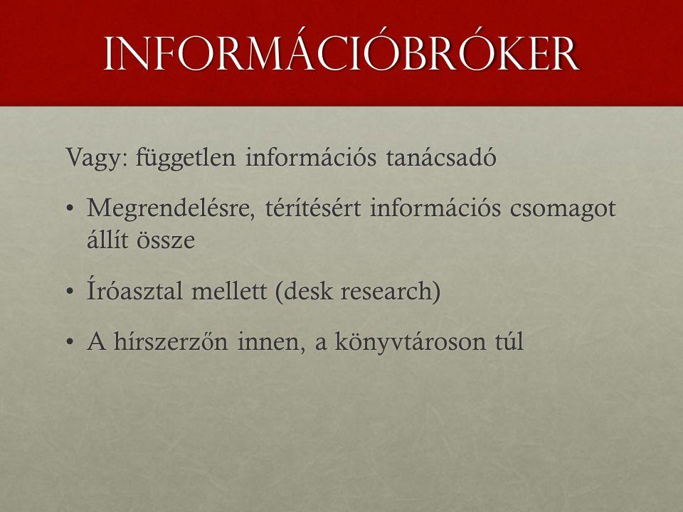 információbróker Vagy: független információs tanácsadó Megrendelésre, térítésért információs csomagot állít összeMegrendelésre, térítésért információs csomagot állít össze Íróasztal mellett (desk research)Íróasztal mellett (desk research) A hírszerz ő n innen, a könyvtároson túlA hírszerz ő n innen, a könyvtároson túl